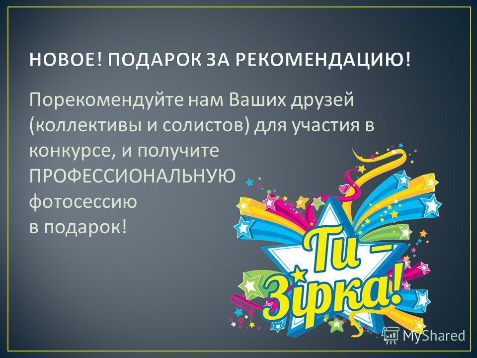 Порекомендуйте нам Ваших друзей ( коллективы и солистов ) для участия в конкурсе, и получите ПРОФЕССИОНАЛЬНУЮ фотосессию в подарок !
