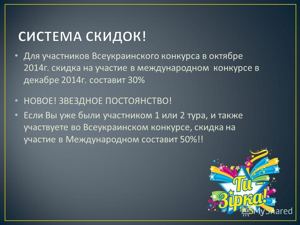 Для участников Всеукраинского конкурса в октябре 2014 г. скидка на участие в международном конкурсе в декабре 2014 г. составит 30% НОВОЕ ! ЗВЕЗДНОЕ ПОСТОЯНСТВО ! Если Вы уже были участником 1 или 2 тура, и также участвуете во Всеукраинском конкурсе,