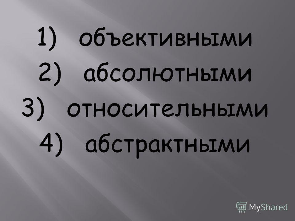 1) объективными 2) абсолютными 3) относительными 4) абстрактными