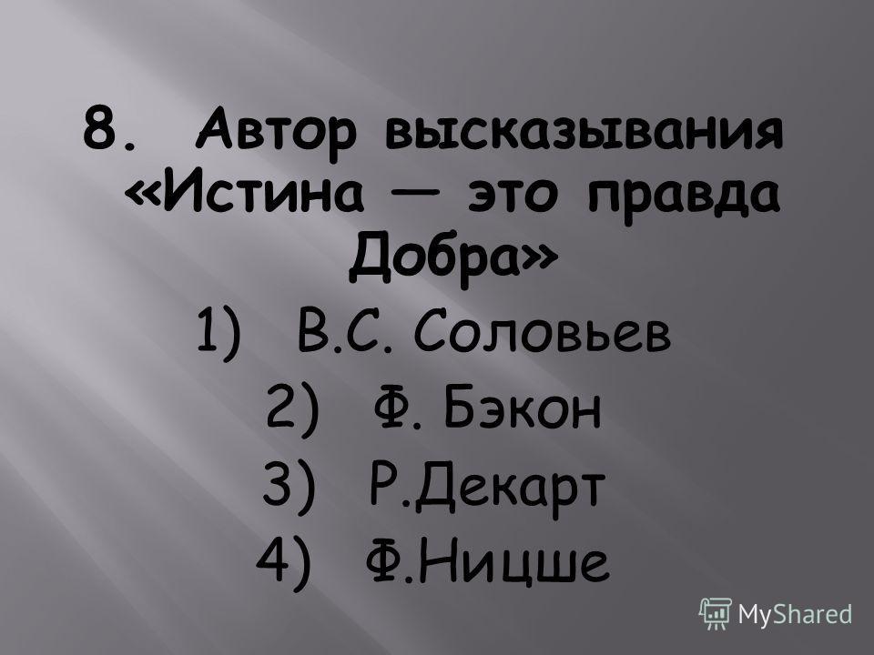 8. Автор высказывания «Истина это правда Добра» 1) B.C. Соловьев 2) Ф. Бэкон 3) Р.Декарт 4) Ф.Ницше