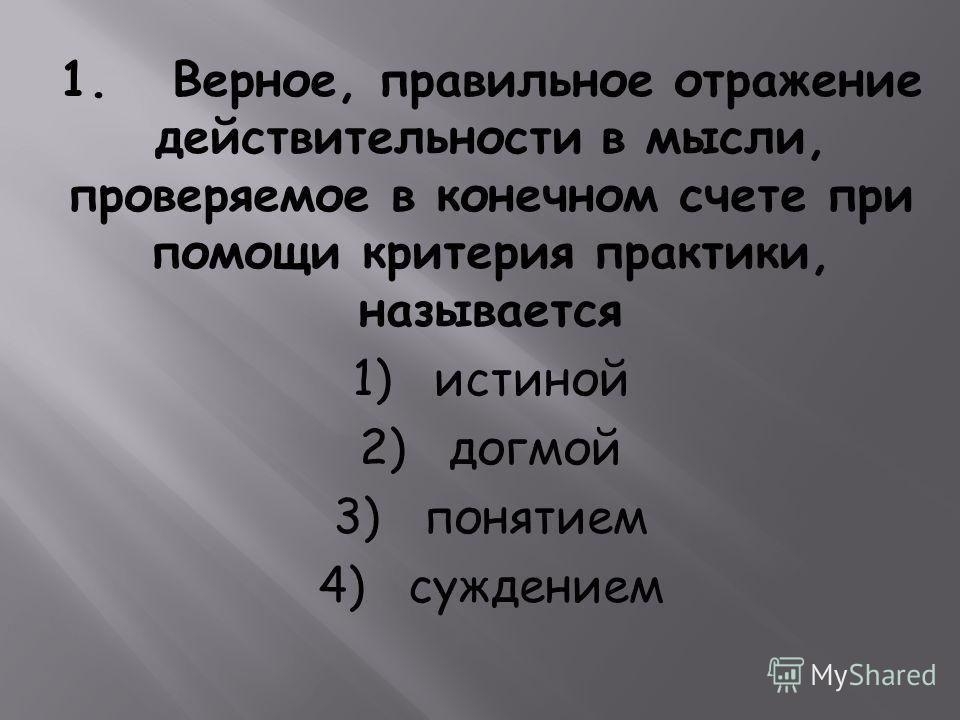 1. Верное, правильное отражение действительности в мысли, проверяемое в конечном счете при помощи критерия практики, называется 1) истиной 2) догмой 3) понятием 4) суждением