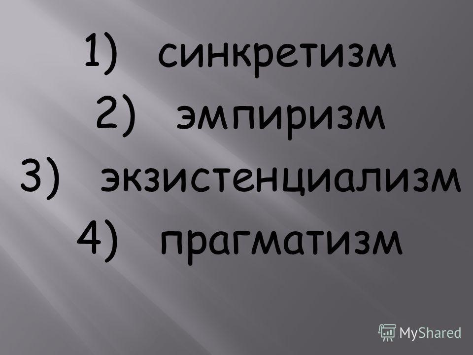 1) синкретизм 2) эмпиризм 3) экзистенциализм 4) прагматизм