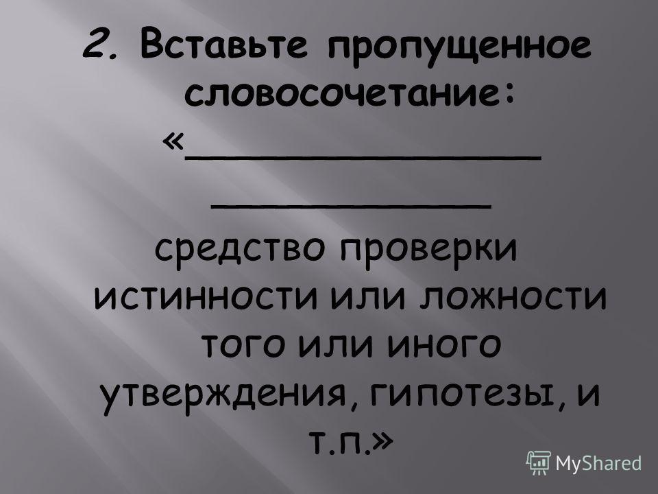 2. Вставьте пропущенное словосочетание: «______________ ___________ средство проверки истинности или ложности того или иного утверждения, гипотезы, и т.п.»