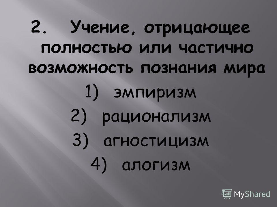 2. Учение, отрицающее полностью или частично возможность познания мира 1) эмпиризм 2) рационализм 3) агностицизм 4) алогизм