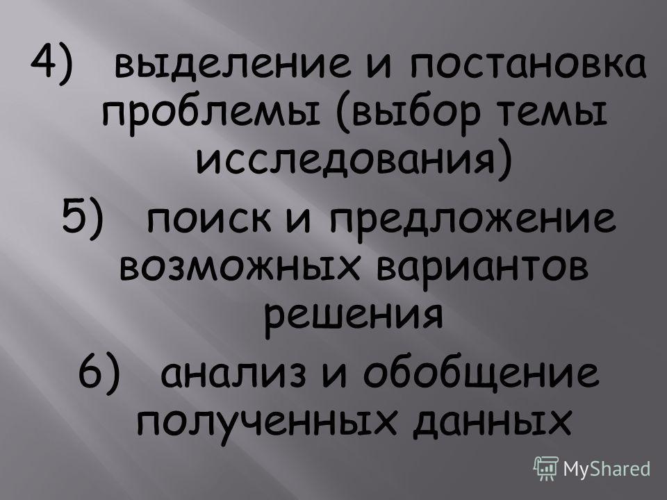 4) выделение и постановка проблемы (выбор темы исследования) 5) поиск и предложение возможных вариантов решения 6) анализ и обобщение полученных данных