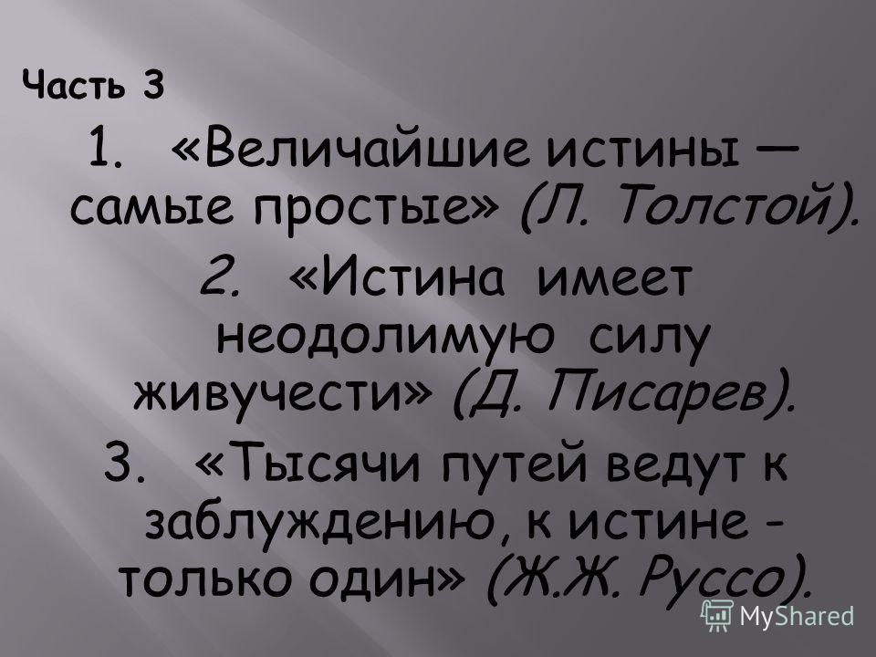 Часть 3 1. «Величайшие истины самые простые» (Л. Толстой). 2. «Истина имеет неодолимую силу живучести» (Д. Писарев). 3. «Тысячи путей ведут к заблуждению, к истине - только один» (Ж.Ж. Руссо).