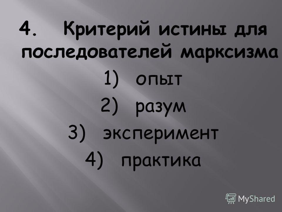 4. Критерий истины для последователей марксизма 1) опыт 2) разум 3) эксперимент 4) практика