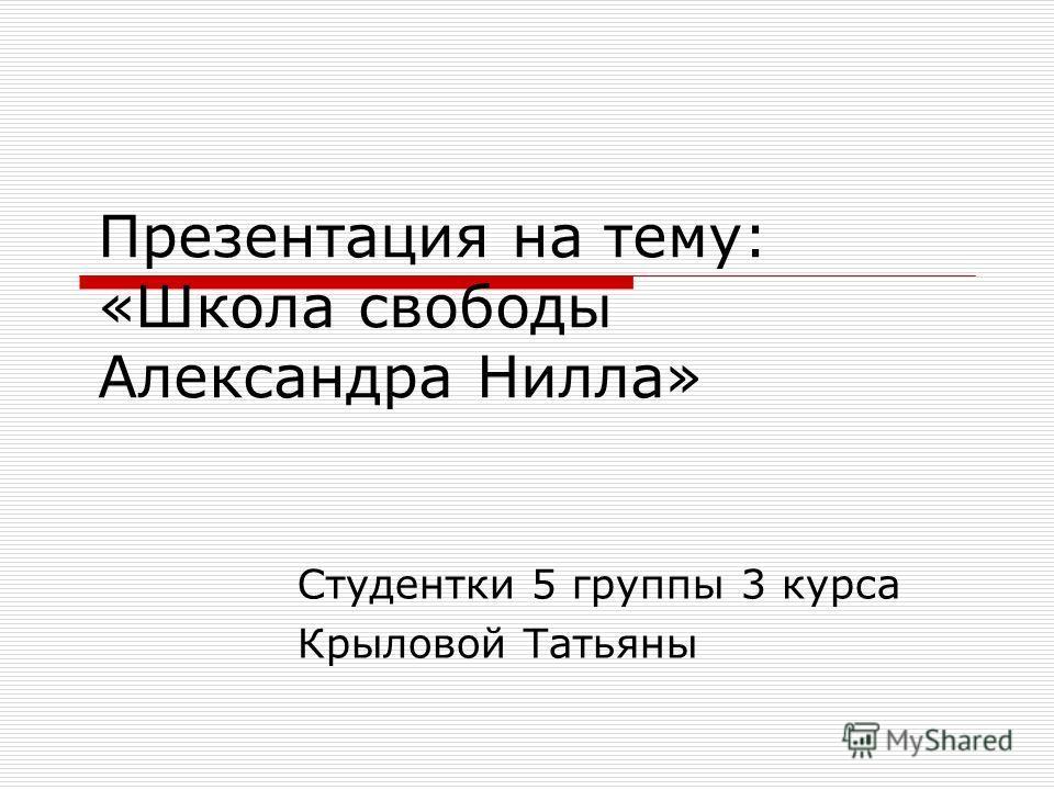 Презентация на тему: «Школа свободы Александра Нилла» Студентки 5 группы 3 курса Крыловой Татьяны