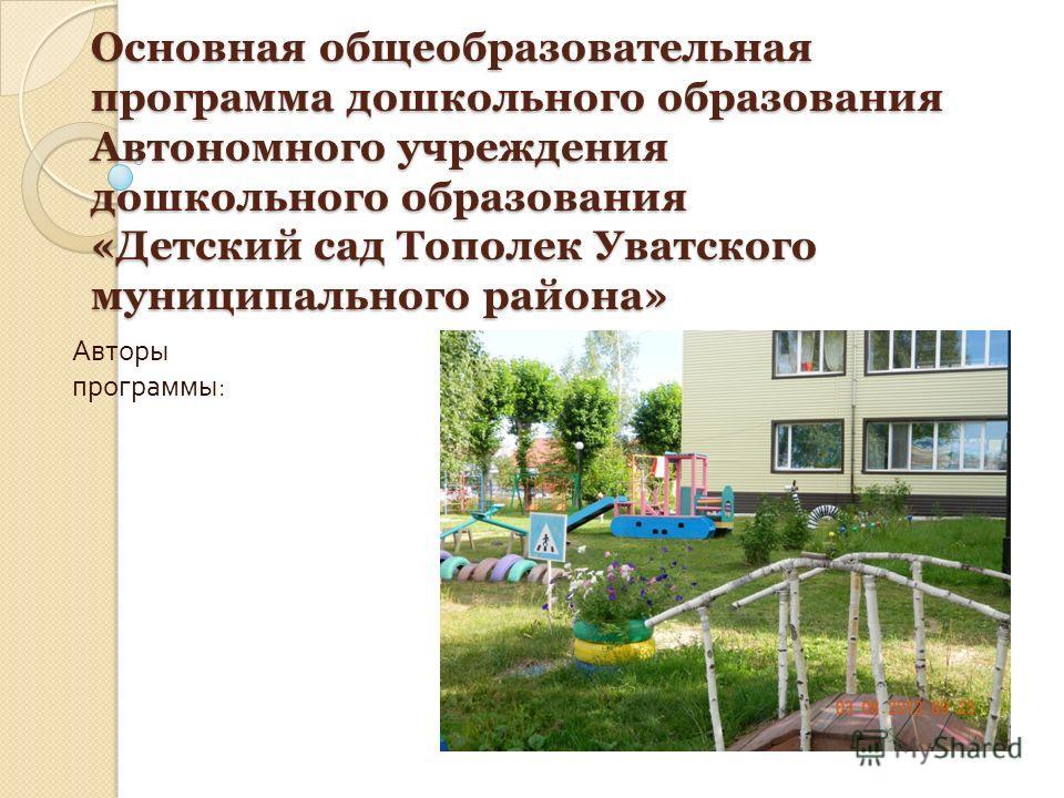 Основная общеобразовательная программа дошкольного образования Автономного учреждения дошкольного образования «Детский сад Тополек Уватского муниципального района» Авторы программы :
