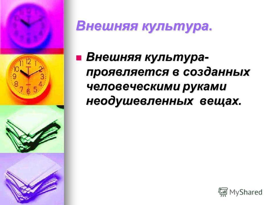 Внешняя культура. Внешняя культура- проявляется в созданных человеческими руками неодушевленных вещах. Внешняя культура- проявляется в созданных человеческими руками неодушевленных вещах.