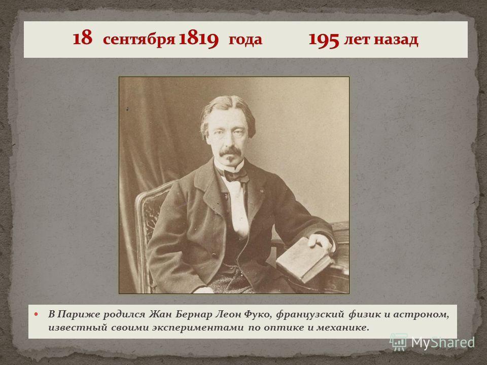 В Париже родился Жан Бернар Леон Фуко, французский физик и астроном, известный своими экспериментами по оптике и механике.
