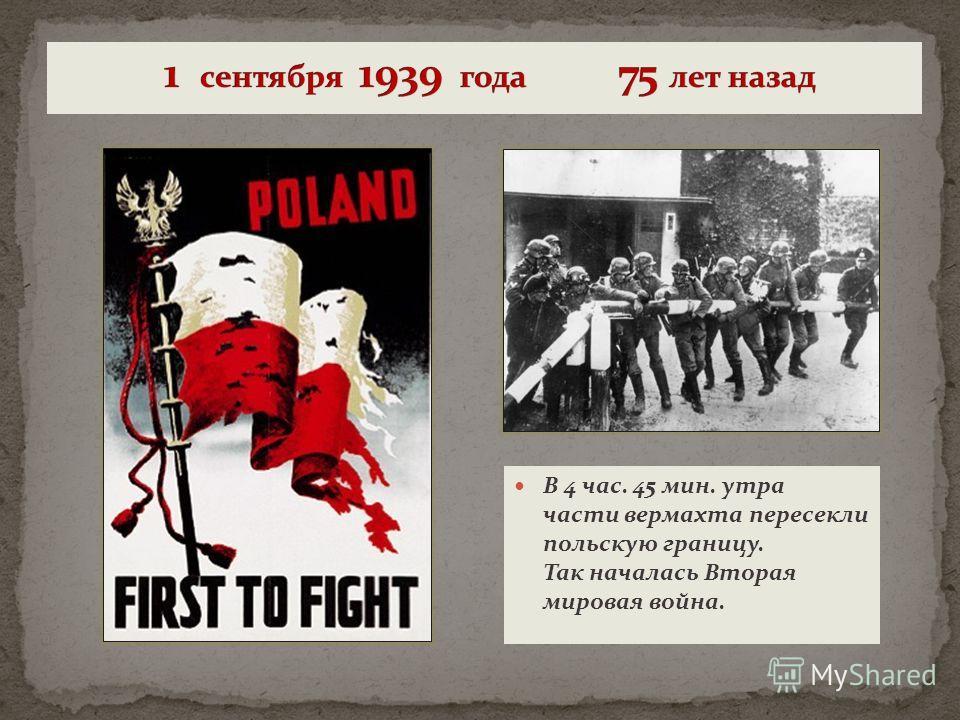 В 4 час. 45 мин. утра части вермахта пересекли польскую границу. Так началась Вторая мировая война.