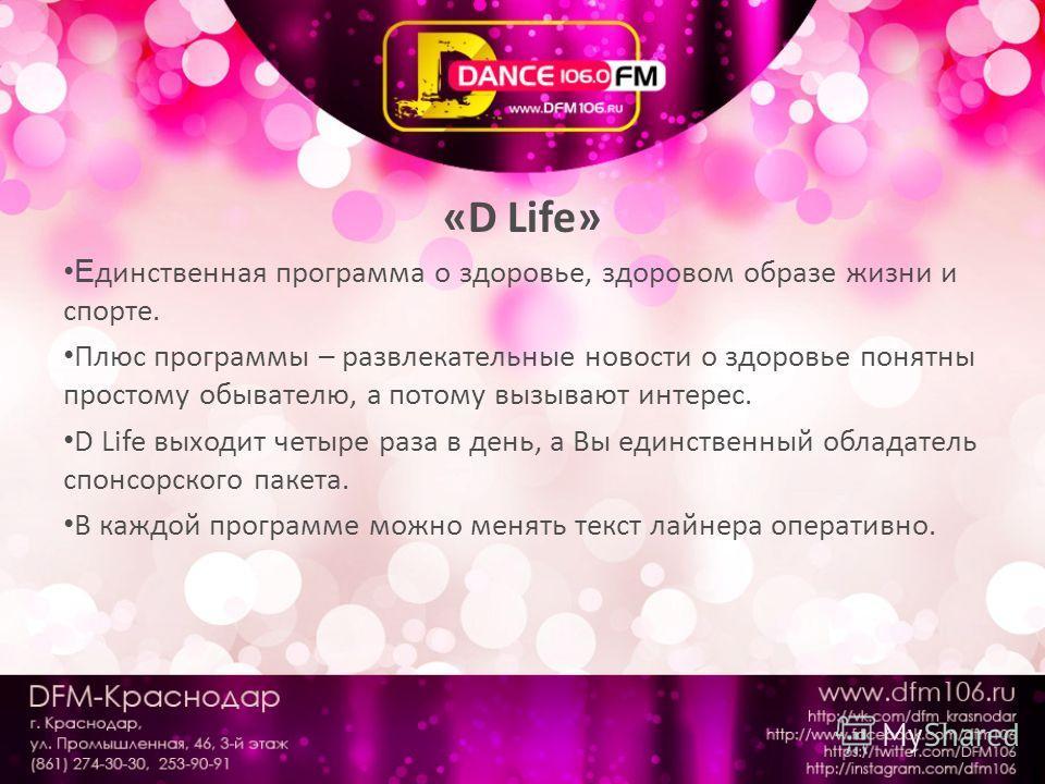 «D Life» Е динственная программа о здоровье, здоровом образе жизни и спорте. Плюс программы – развлекательные новости о здоровье понятны простому обывателю, а потому вызывают интерес. D Life выходит четыре раза в день, а Вы единственный обладатель сп