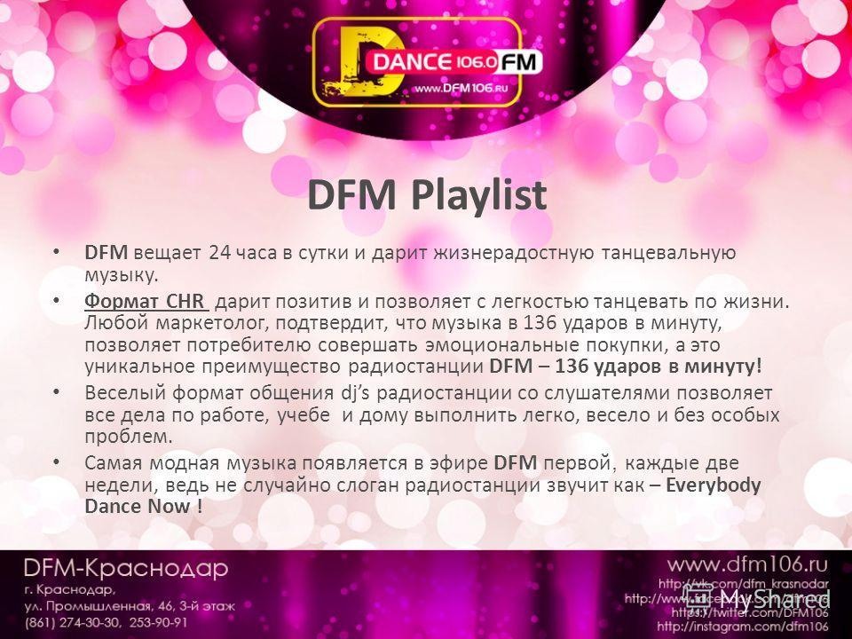 DFM Playlist DFM вещает 24 часа в сутки и дарит жизнерадостную танцевальную музыку. Формат СHR дарит позитив и позволяет с легкостью танцевать по жизни. Любой маркетолог, подтвердит, что музыка в 136 ударов в минуту, позволяет потребителю совершать э