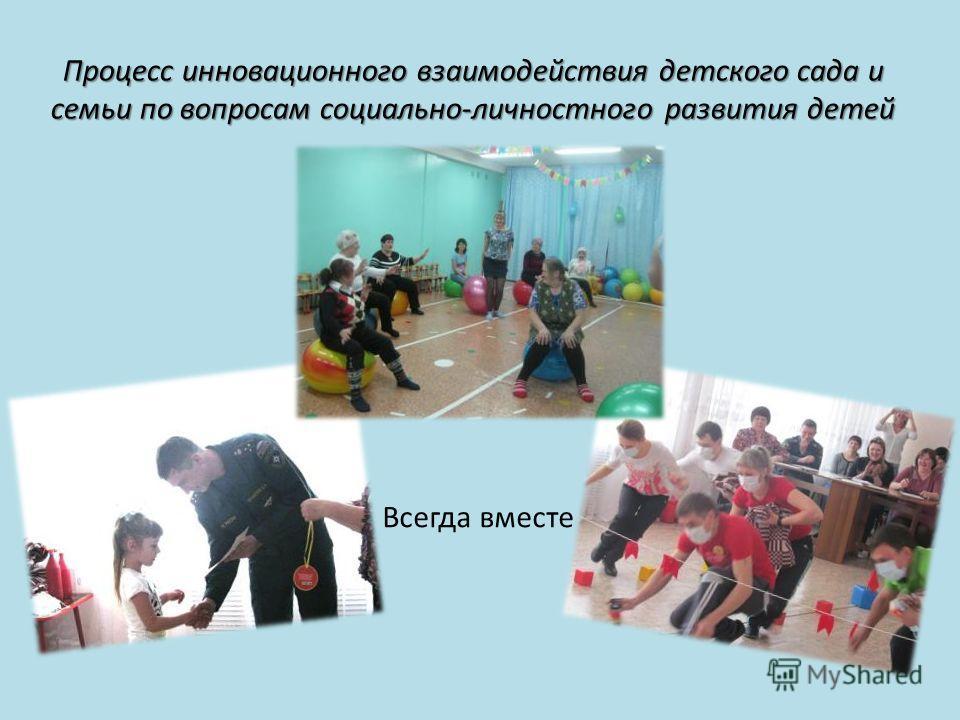 Процесс инновационного взаимодействия детского сада и семьи по вопросам социально-личностного развития детей Всегда вместе