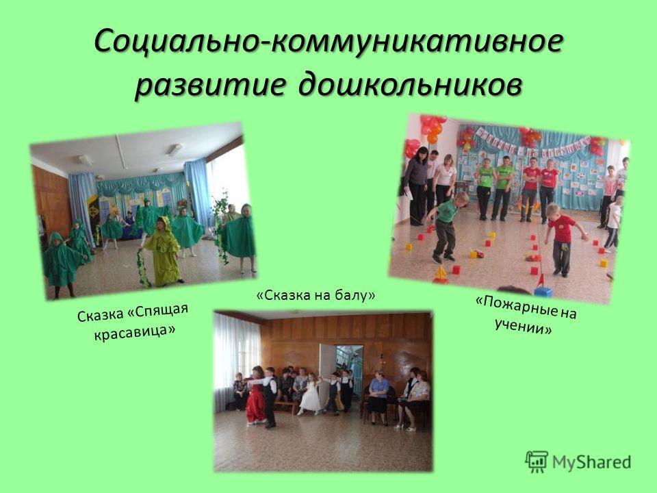 Социально-коммуникативное развитие дошкольников «Пожарные на учении» Сказка «Спящая красавица» «Сказка на балу»