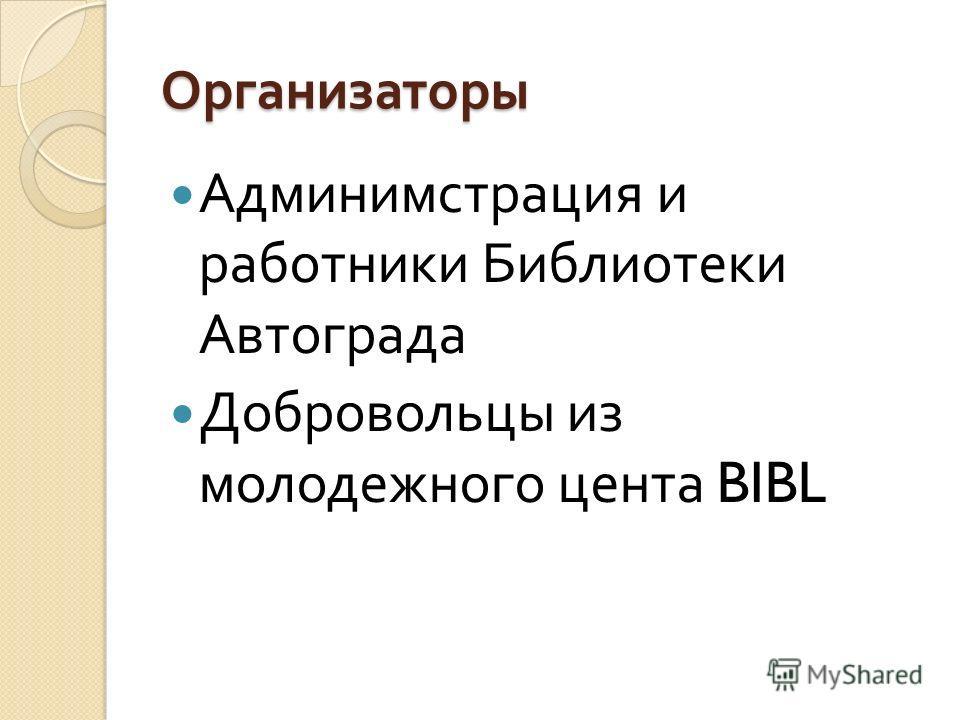 Организаторы Админимстрация и работники Библиотеки Автограда Добровольцы из молодежного цента BIBL