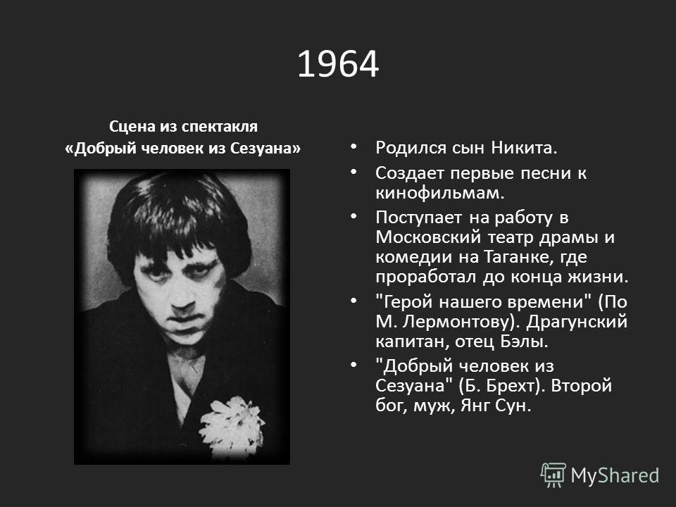 1964 Сцена из спектакля «Добрый человек из Сезуана» Родился сын Никита. Создает первые песни к кинофильмам. Поступает на работу в Московский театр драмы и комедии на Таганке, где проработал до конца жизни.