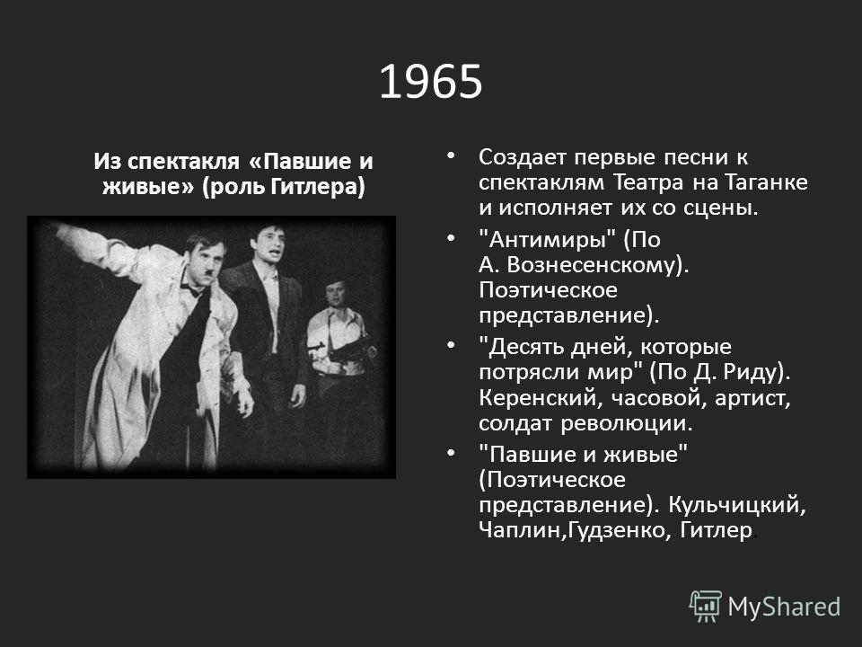 1965 Из спектакля «Павшие и живые» (роль Гитлера) Создает первые песни к спектаклям Театра на Таганке и исполняет их со сцены.