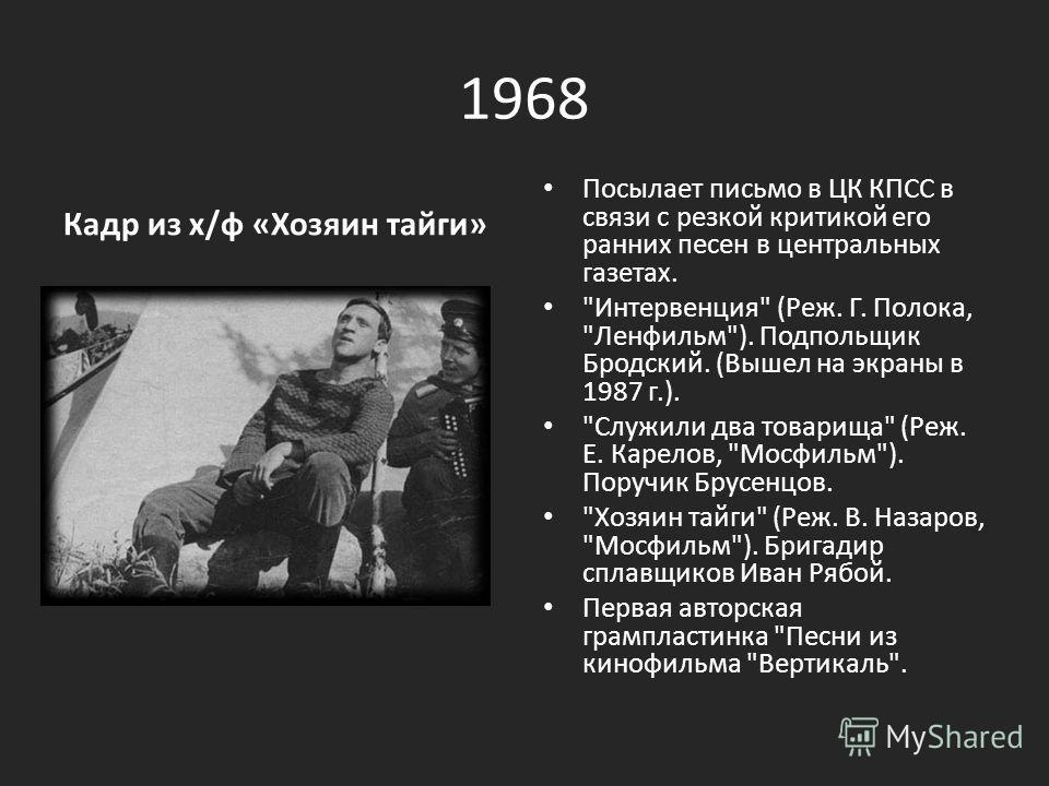 1968 Кадр из х/ф «Хозяин тайги» Посылает письмо в ЦК КПСС в связи с резкой критикой его ранних песен в центральных газетах.