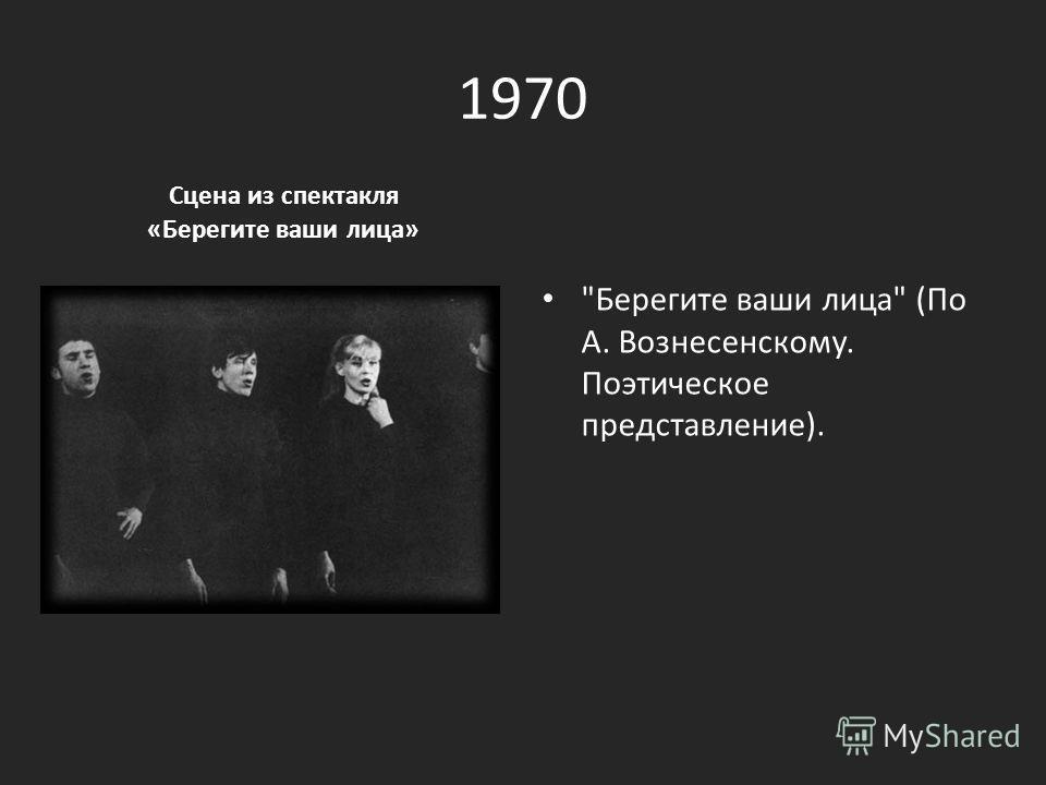 1970 Сцена из спектакля «Берегите ваши лица» Берегите ваши лица (По А. Вознесенскому. Поэтическое представление).