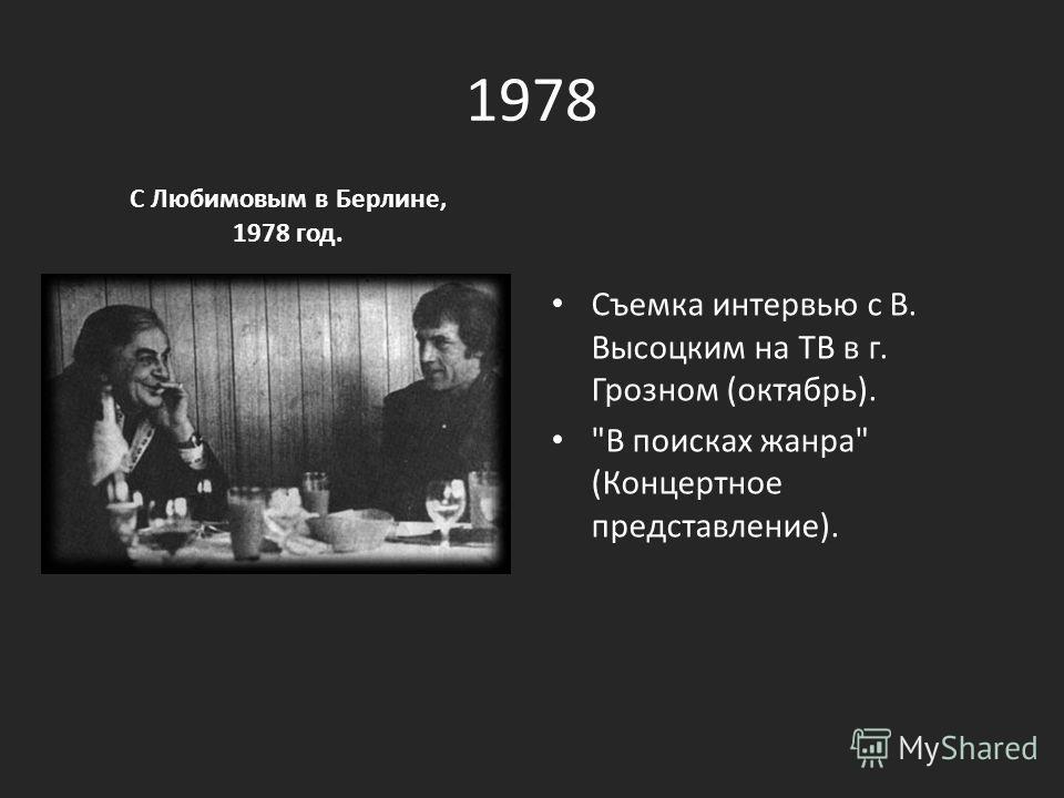 1978 С Любимовым в Берлине, 1978 год. Съемка интервью с В. Высоцким на ТВ в г. Грозном (октябрь). В поисках жанра (Концертное представление).