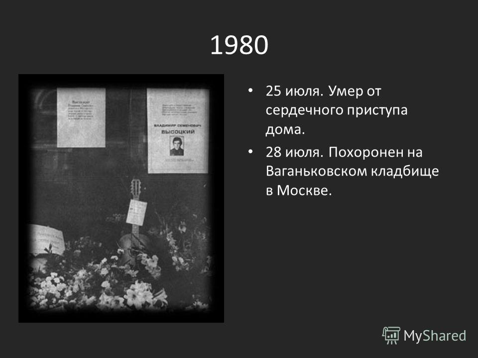 1980 25 июля. Умер от сердечного приступа дома. 28 июля. Похоронен на Ваганьковском кладбище в Москве.