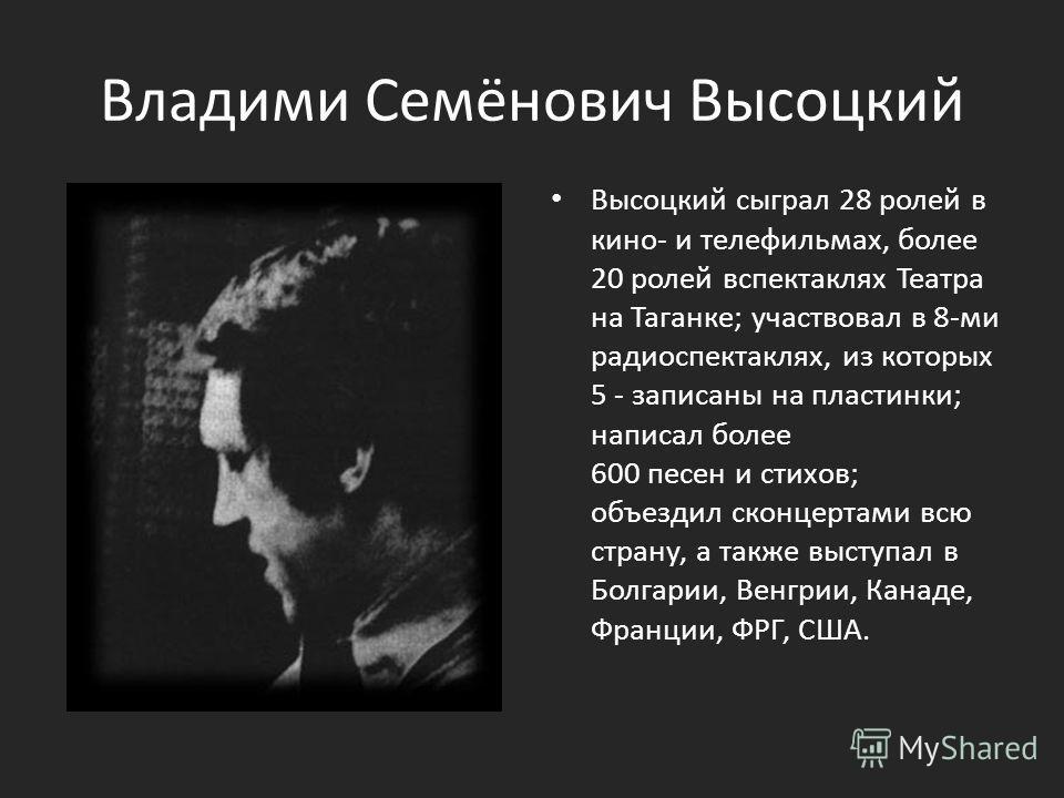 Владими Семёнович Высоцкий Высоцкий сыграл 28 ролей в кино- и телефильмах, более 20 ролей вспектаклях Театра на Таганке; участвовал в 8-ми радиоспектаклях, из которых 5 - записаны на пластинки; написал более 600 песен и стихов; объездил сконцертами в