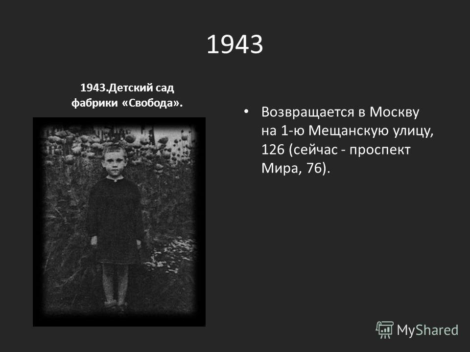 1943 1943. Детский сад фабрики «Свобода». Возвращается в Москву на 1-ю Мещанскую улицу, 126 (сейчас - проспект Мира, 76).