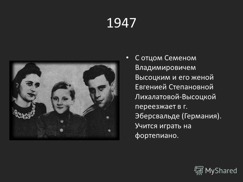 1947 С отцом Семеном Владимировичем Высоцким и его женой Евгенией Степановной Лихалатовой-Высоцкой переезжает в г. Эберсвальде (Германия). Учится играть на фортепиано.