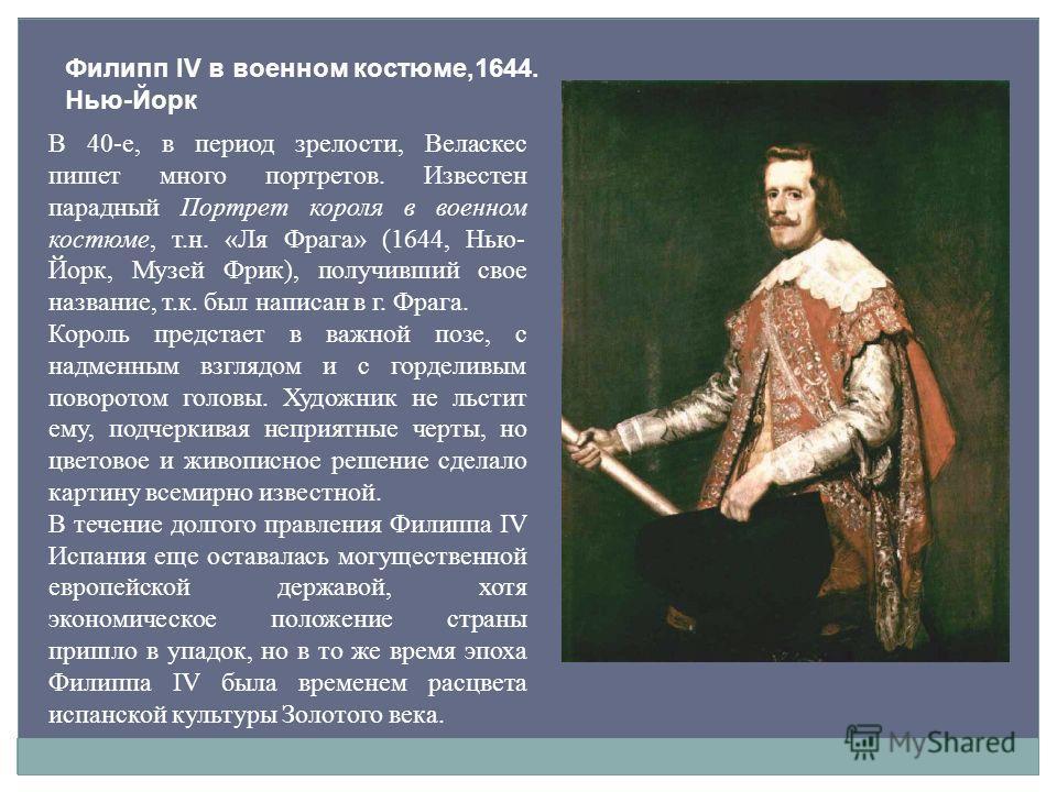 Филипп IV в военном костюме,1644. Нью-Йорк В 40-е, в период зрелости, Веласкес пишет много портретов. Известен парадный Портрет короля в военном костюме, т.н. «Ля Фрага» (1644, Нью- Йорк, Музей Фрик), получивший свое название, т.к. был написан в г. Ф