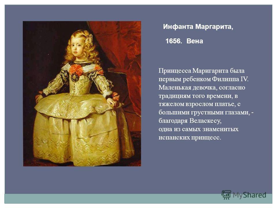 Инфанта Маргарита, 1656. Вена Принцесса Маригарита была первым ребенком Филиппа IV. Маленькая девочка, согласно традициям того времени, в тяжелом взрослом платье, с большими грустными глазами, - благодаря Веласкесу, одна из самых знаменитых испанских