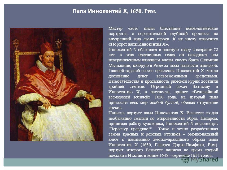 Папа Иннокентий X, 1650. Рим. Мастер часто писал блестящие психологические портреты, с поразительной глубиной проникая во внутренний мир своих героев. К их числу относится «Портрет папы Иннокентия X». Иннокентий X облачился в папскую тиару в возрасте
