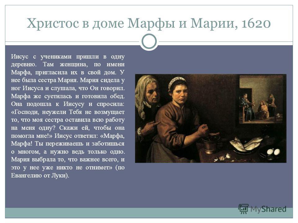 Христос в доме Марфы и Марии, 1620 Иисус с учениками пришли в одну деревню. Там женщина, по имени Марфа, пригласила их в свой дом. У нее была сестра Мария. Мария сидела у ног Иисуса и слушала, что Он говорил. Марфа же суетилась и готовила обед. Она п