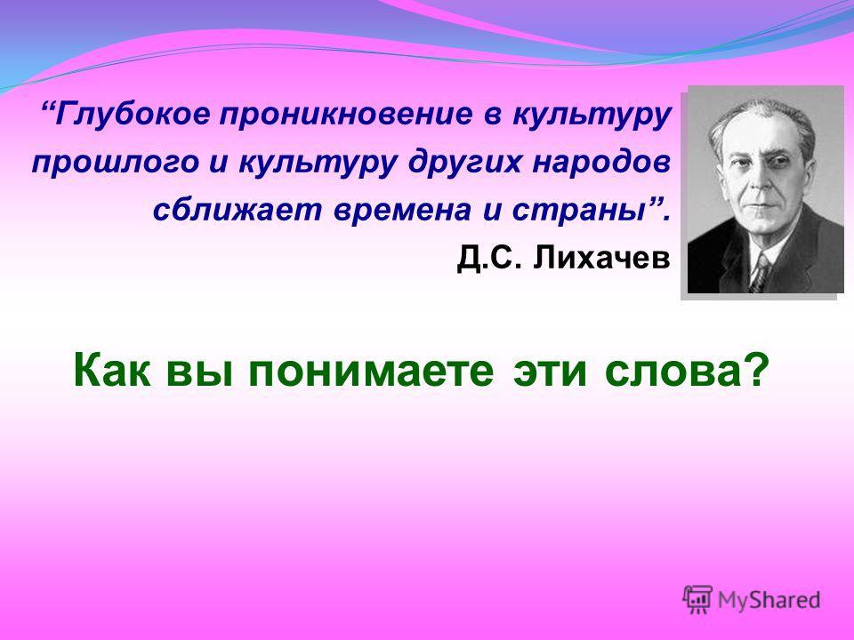 Глубокое проникновение в культуру прошлого и культуру других народов сближает времена и страны. Д.С. Лихачев Как вы понимаете эти слова?