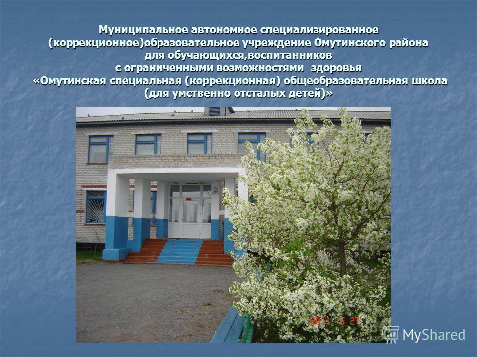 Муниципальное автономное специализированное (коррекционное)образовательное учреждение Омутинского района для обучающихся,воспитанников с ограниченными возможностями здоровья «Омутинская специальная (коррекционная) общеобразовательная школа (для умств