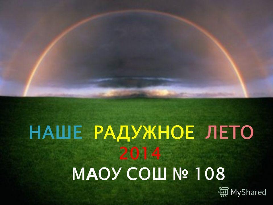НАШЕ РАДУЖНОЕ ЛЕТО 2014 М А ОУ СОШ 108