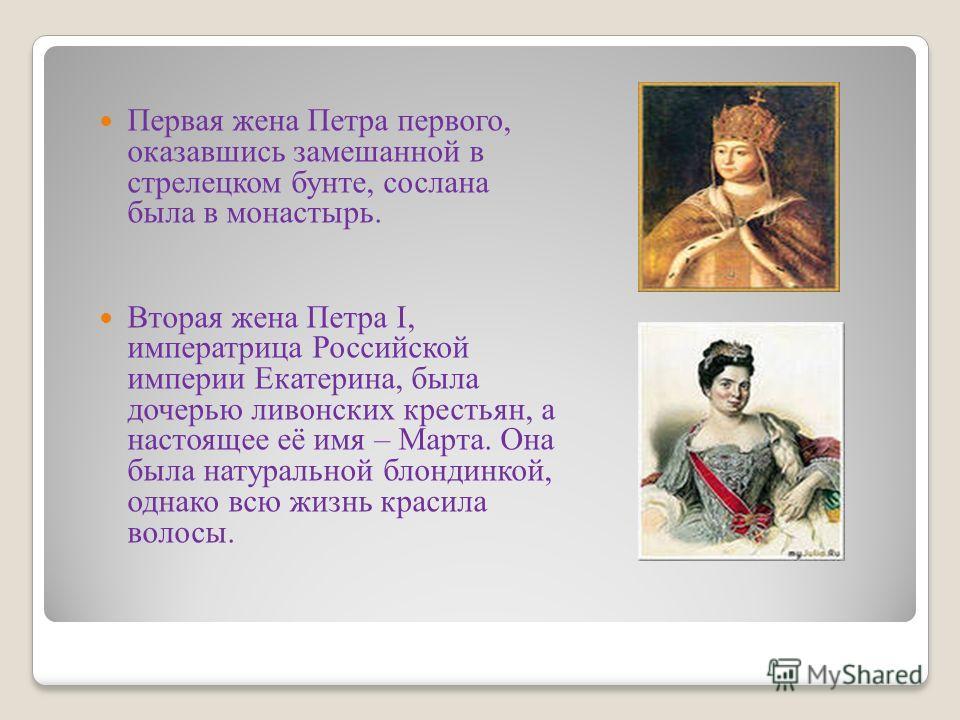 Первая жена Петра первого, оказавшись замешанной в стрелецком бунте, сослана была в монастырь. Вторая жена Петра I, императрица Российской империи Екатерина, была дочерью ливонских крестьян, а настоящее её имя – Марта. Она была натуральной блондинкой