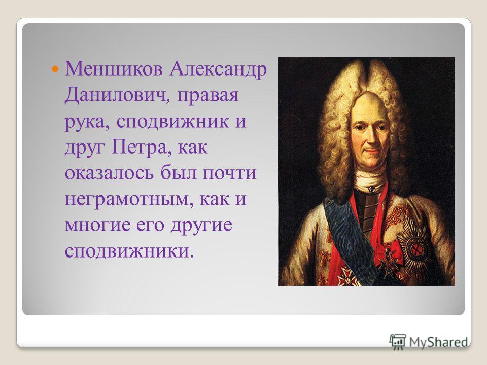 Меншиков Александр Данилович, правая рука, сподвижник и друг Петра, как оказалось был почти неграмотным, как и многие его другие сподвижники.