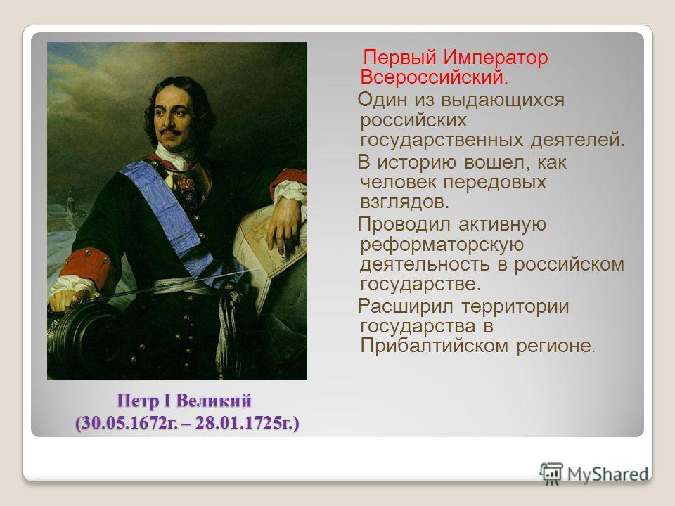 Петр I Великий (30.05.1672 г. – 28.01.1725 г.) Первый Император Всероссийский. Один из выдающихся российских государственных деятелей. В историю вошел, как человек передовых взглядов. Проводил активную реформаторскую деятельность в российском государ