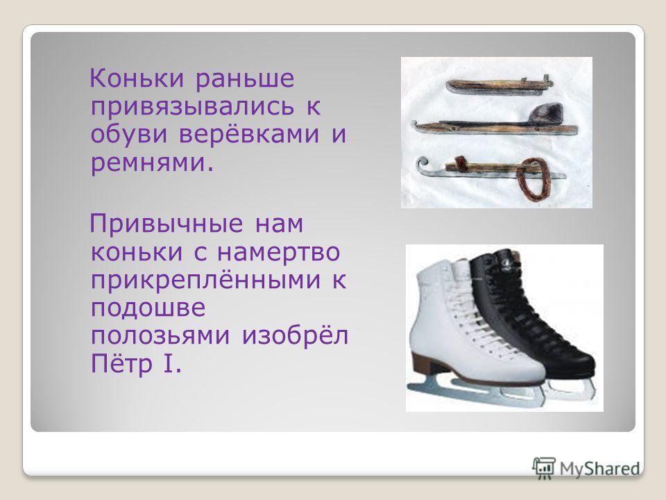 Коньки раньше привязывались к обуви верёвками и ремнями. Привычные нам коньки с намертво прикреплёнными к подошве полозьями изобрёл Пётр I.