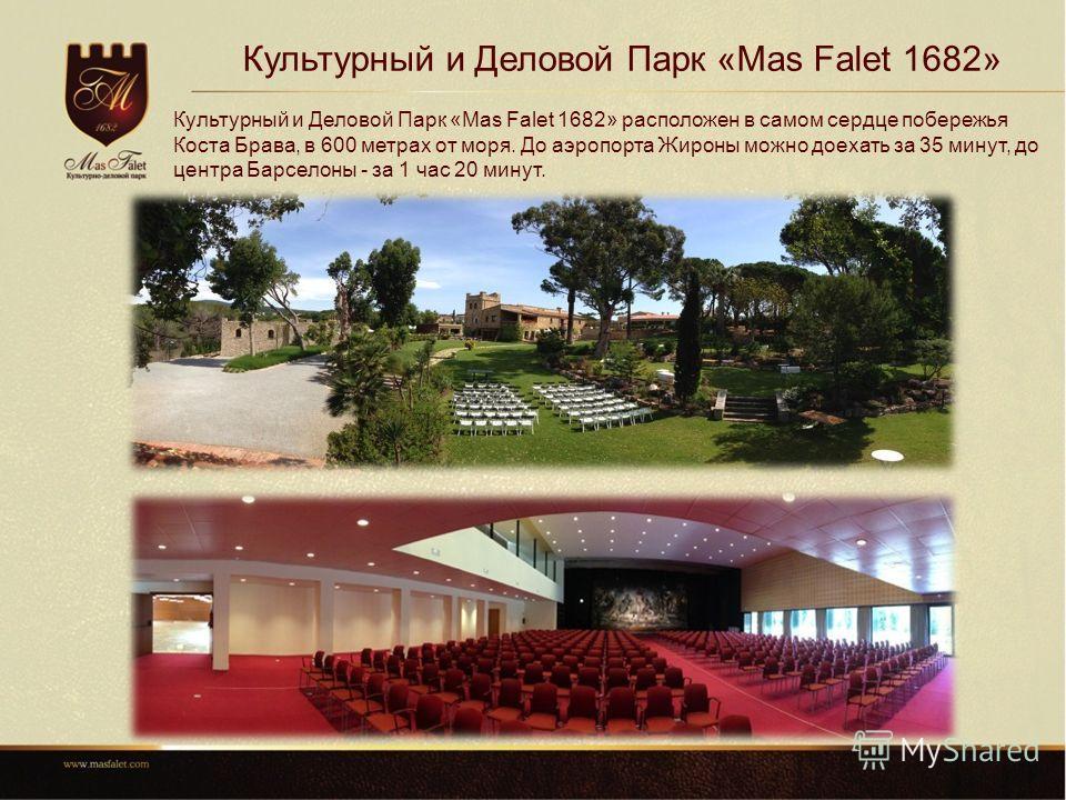 Культурный и Деловой Парк «Mas Falet 1682» Культурный и Деловой Парк «Mas Falet 1682» расположен в самом сердце побережья Коста Брава, в 600 метрах от моря. До аэропорта Жироны можно доехать за 35 минут, до центра Барселоны - за 1 час 20 минут.