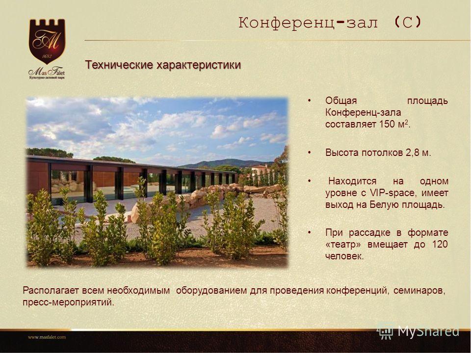 Конференц-зал (С) Технические характеристики Общая площадь Конференц-зала составляет 150 м 2. Высота потолков 2,8 м. Находится на одном уровне с VIP-space, имеет выход на Белую площадь. При рассадке в формате «театр» вмещает до 120 человек. Располага