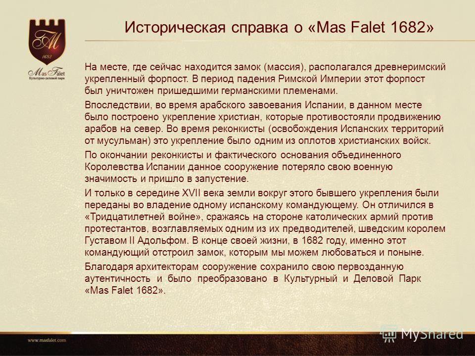 Историческая справка о «Mas Falet 1682» На месте, где сейчас находится замок (массия), располагался древнеримский укрепленный форпост. В период падения Римской Империи этот форпост был уничтожен пришедшими германскими племенами. Впоследствии, во врем