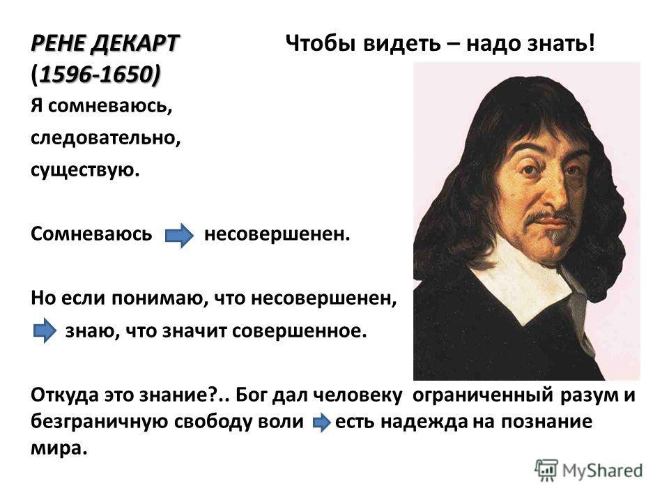 РЕНЕ ДЕКАРТ 1596-1650) РЕНЕ ДЕКАРТ Чтобы видеть – надо знать! (1596-1650) Я сомневаюсь, следовательно, существую. Сомневаюсь несовершенен. Но если понимаю, что несовершенен, знаю, что значит совершенное. Откуда это знание?.. Бог дал человеку ограниче