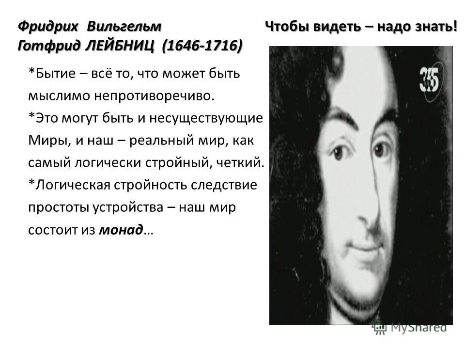 Фридрих Вильгельм Чтобы видеть – надо знать! Готфрид ЛЕЙБНИЦ (1646-1716) Фридрих Вильгельм Чтобы видеть – надо знать! Готфрид ЛЕЙБНИЦ (1646-1716) *Бытие – всё то, что может быть мыслимо непротиворечиво. *Это могут быть и несуществующие Миры, и наш –