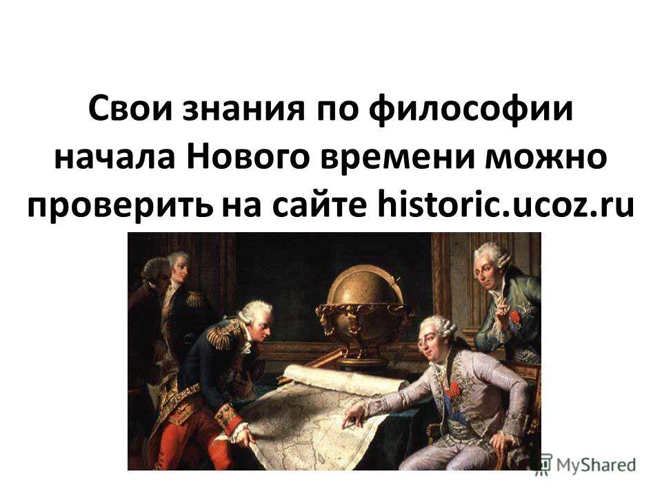 Свои знания по философии начала Нового времени можно проверить на сайте historic.ucoz.ru