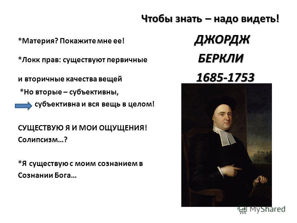 Чтобы знать – надо видеть! ДЖОРДЖ *Материя? Покажите мне ее! ДЖОРДЖ БЕРКЛИ *Локк прав: существуют первичные БЕРКЛИ 1685-1753 и вторичные качества вещей 1685-1753 *Но вторые – субъективны, субъективна и вся вещь в целом! СУЩЕСТВУЮ Я И МОИ ОЩУЩЕНИЯ! Со
