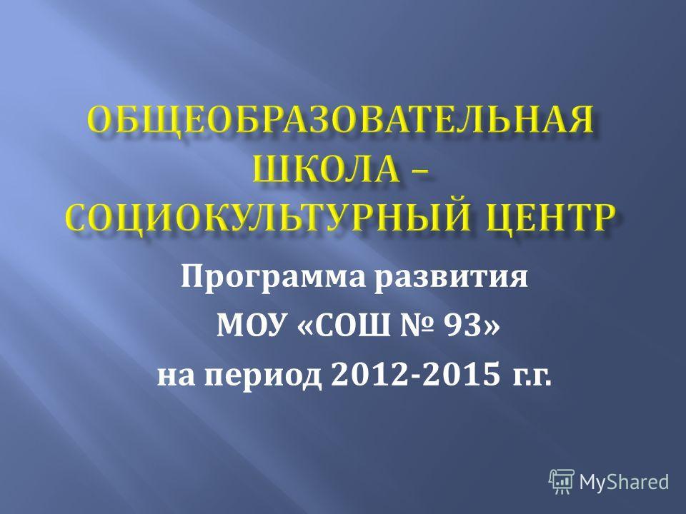 Программа развития МОУ « СОШ 93» на период 2012-2015 г. г.