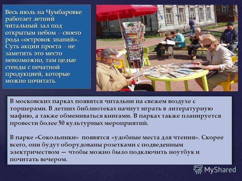 Весь июль на Чумбаровке работает летний читальный зал под открытым небом – своего рода «островок знаний». Суть акции проста – не заметить это место невозможно, там целые стенды с печатной продукцией, которые можно почитать. В московских парках появят
